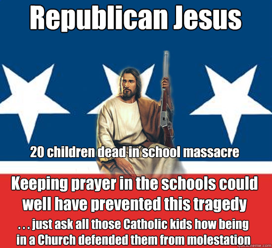 Republican Jesus Keeping prayer in the schools could well have prevented this tragedy  . . . just ask all those Catholic kids how being in a Church defended them from molestation  20 children dead in school massacre