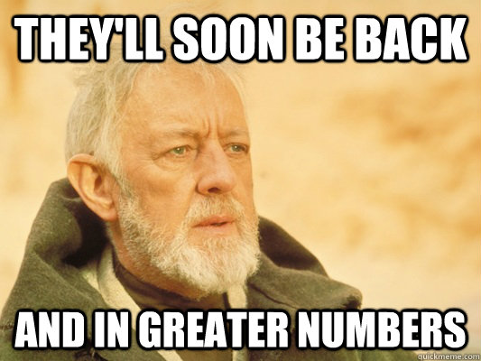 they'll soon be back and in greater numbers - they'll soon be back and in greater numbers  Obi Wan