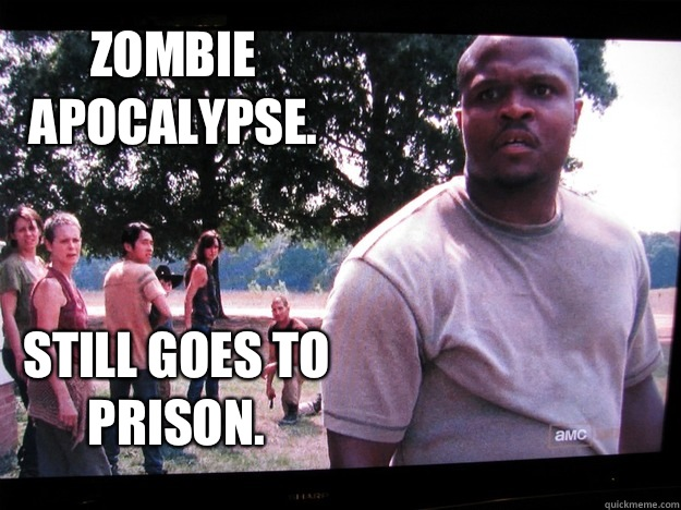 Zombie  apocalypse.  Still goes to prison.