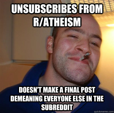 unsubscribes from r/atheism doesn't make a final post demeaning everyone else in the subreddit