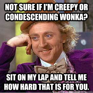 Not sure if I'm creepy or condescending wonka? Sit on my lap and tell me how hard that is for you. - Not sure if I'm creepy or condescending wonka? Sit on my lap and tell me how hard that is for you.  Creepy Wonka