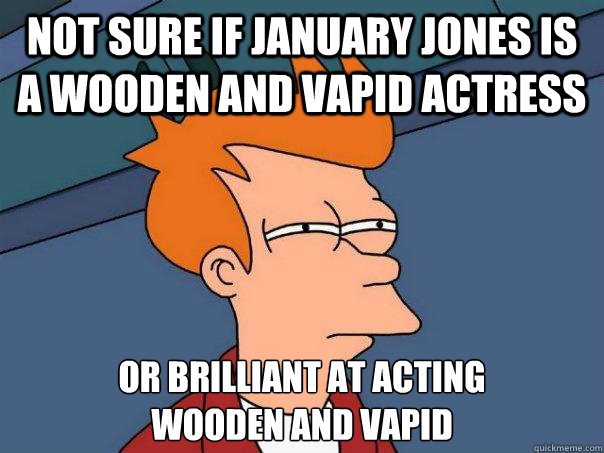 not sure if january jones is a wooden and vapid actress or brilliant at acting  wooden and vapid - not sure if january jones is a wooden and vapid actress or brilliant at acting  wooden and vapid  Futurama Fry