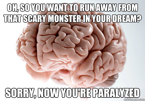 Oh, so you want to run away from that scary monster in your dream? Sorry, now you're paralyzed  - Oh, so you want to run away from that scary monster in your dream? Sorry, now you're paralyzed   Scumbag Brain