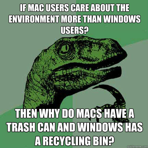 if mac users care about the environment more than windows users? Then why do macs have a trash can and windows has a recycling bin? - if mac users care about the environment more than windows users? Then why do macs have a trash can and windows has a recycling bin?  Philosoraptor