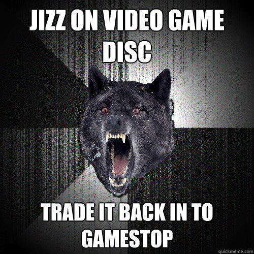 jizz on video game disc trade it back in to gamestop - jizz on video game disc trade it back in to gamestop  Insanity Wolf