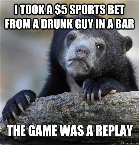 I took a $5 sports bet from a drunk guy in a bar the game was a replay - I took a $5 sports bet from a drunk guy in a bar the game was a replay  Confession Bear