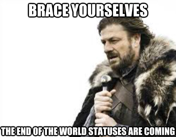 BRACE YOURSELves the end of the world statuses are coming
