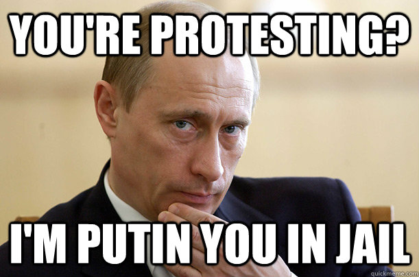You're protesting? I'm putin you in jail