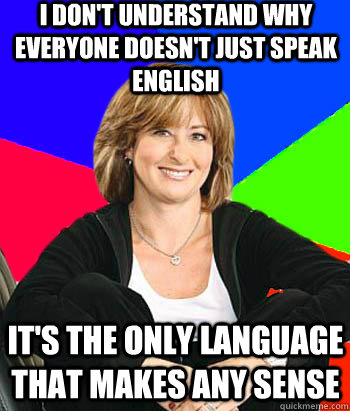 I don't understand why everyone doesn't just speak English It's the only language that makes any sense - I don't understand why everyone doesn't just speak English It's the only language that makes any sense  Sheltering Suburban Mom