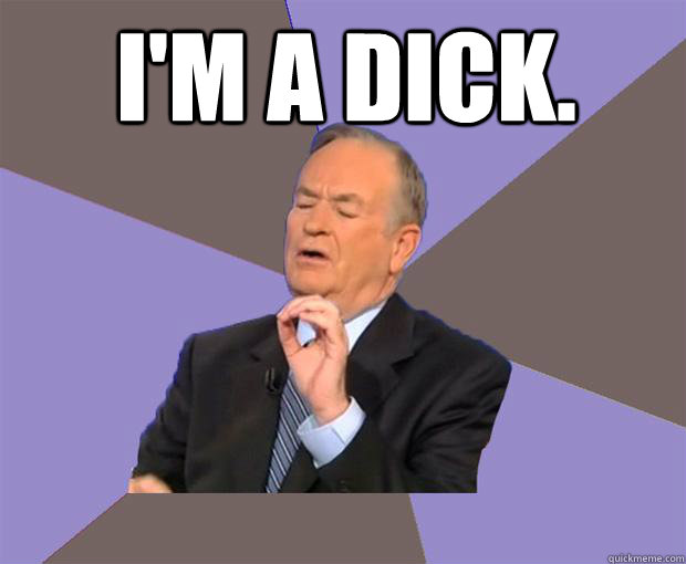 I'm a dick.    Bill O Reilly