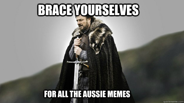 Brace yourselves For all the aussie memes  - Brace yourselves For all the aussie memes   Ned stark winter is coming