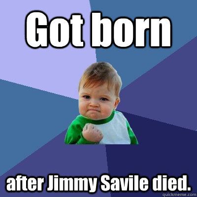 Got born after Jimmy Savile died. - Got born after Jimmy Savile died.  Success Kid