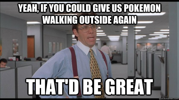 Yeah, if you could give us Pokemon walking outside again That'd be great - Yeah, if you could give us Pokemon walking outside again That'd be great  Office Space Lumbergh HD