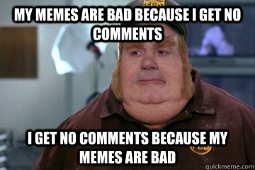 My Memes are bad because i get no comments I get no comments because my memes are bad - My Memes are bad because i get no comments I get no comments because my memes are bad  Fat Bastard awkward moment