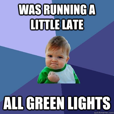 Was running a little late all green lights - Was running a little late all green lights  Success Kid