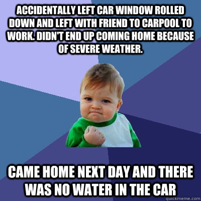 Accidentally left car window rolled down and left with friend to carpool to work. Didn't end up coming home because of severe weather. Came home next day and there was no water in the car - Accidentally left car window rolled down and left with friend to carpool to work. Didn't end up coming home because of severe weather. Came home next day and there was no water in the car  Success Kid
