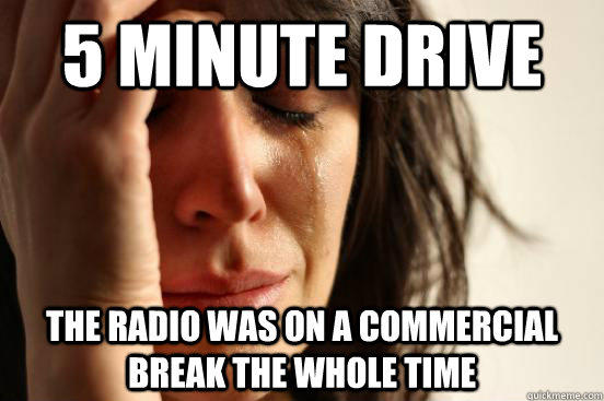 5 minute drive the radio was on a commercial break the whole time - 5 minute drive the radio was on a commercial break the whole time  First World Problems