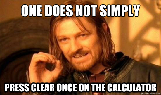 One Does Not Simply Press clear once on the calculator - One Does Not Simply Press clear once on the calculator  Boromir