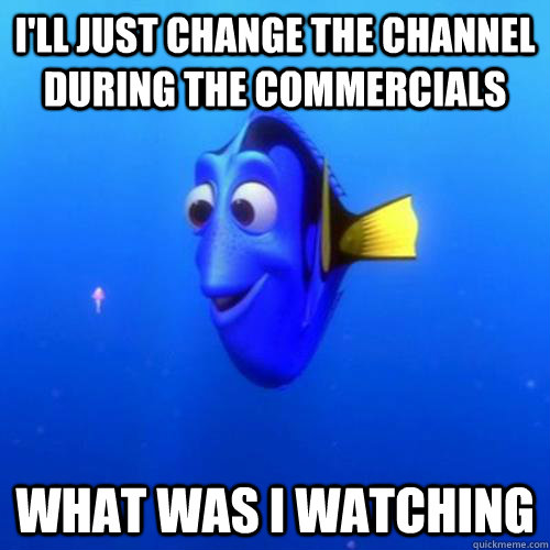 I'll just change the channel during the commercials What was I watching - I'll just change the channel during the commercials What was I watching  dory