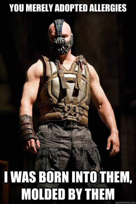 You merely adopted allergies  I was born into them, molded by them  Permission Bane