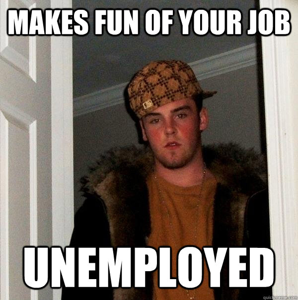 Makes fun of your job unemployed - Makes fun of your job unemployed  Scumbag Steve