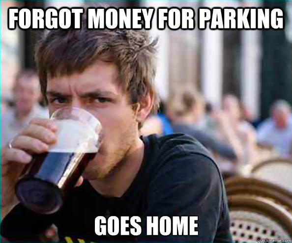 Forgot money for parking goes home - Forgot money for parking goes home  Lazy College Senior