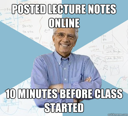 Posted lecture notes online 10 minutes before class started
