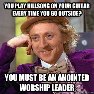 You play Hillsong on your guitar every time you go outside? You must be an anointed worship leader