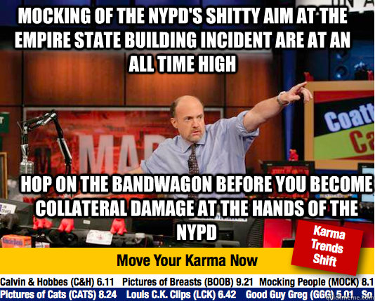 Mocking of the NYPD's shitty aim at the empire state building incident are at an all time high Hop on the bandwagon before you become collateral damage at the hands of the NYPD - Mocking of the NYPD's shitty aim at the empire state building incident are at an all time high Hop on the bandwagon before you become collateral damage at the hands of the NYPD  Mad Karma with Jim Cramer