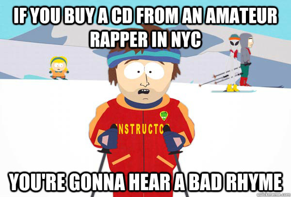 if you buy a cd from an amateur rapper in nyc you're gonna hear a bad rhyme - if you buy a cd from an amateur rapper in nyc you're gonna hear a bad rhyme  Super Cool Ski Instructor