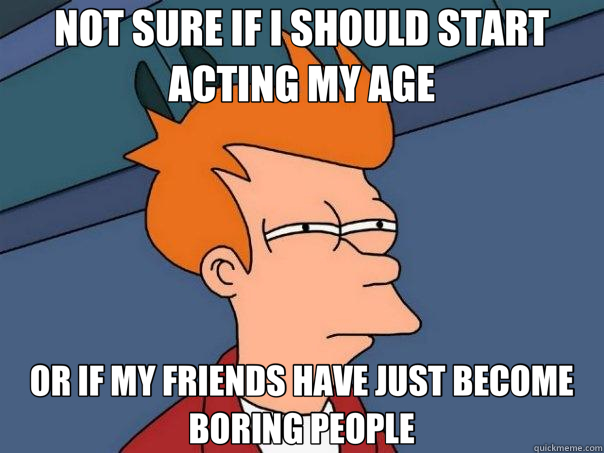 NOT SURE IF I SHOULD START ACTING MY AGE OR IF MY FRIENDS HAVE JUST BECOME BORING PEOPLE - NOT SURE IF I SHOULD START ACTING MY AGE OR IF MY FRIENDS HAVE JUST BECOME BORING PEOPLE  Futurama Fry
