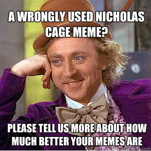 a wrongly used nicholas cage meme? Please tell us more about how much better your memes are  - a wrongly used nicholas cage meme? Please tell us more about how much better your memes are   Willy Wonka Meme