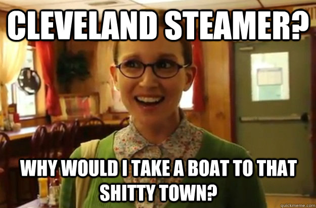 Cleveland steamer? Why would i take a boat to that shitty town? - Cleveland steamer? Why would i take a boat to that shitty town?  Sexually Oblivious Female