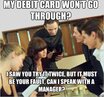 my debit card won't go through? I saw you try it twice, but it must be your fault, can I speak with a manager?
