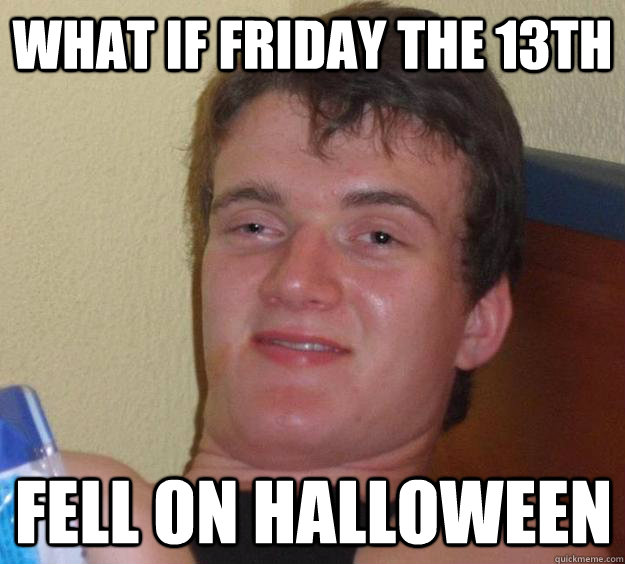 What if Friday the 13th Fell on Halloween - 10 Guy - quickmeme