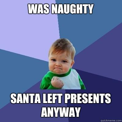 Was naughty Santa left presents anyway - Was naughty Santa left presents anyway  Success Kid