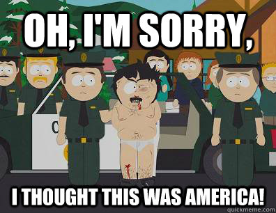 Oh, I'm sorry, i thought this was america! - Oh, I'm sorry, i thought this was america!  Randy Marsh Sim