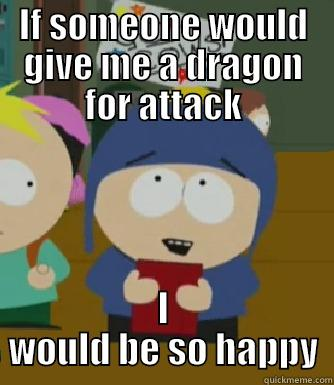 IF SOMEONE WOULD GIVE ME A DRAGON FOR ATTACK I WOULD BE SO HAPPY Craig - I would be so happy