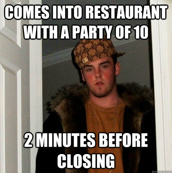 Comes into restaurant with a party of 10 2 minutes before closing - Comes into restaurant with a party of 10 2 minutes before closing  Scumbag Steve