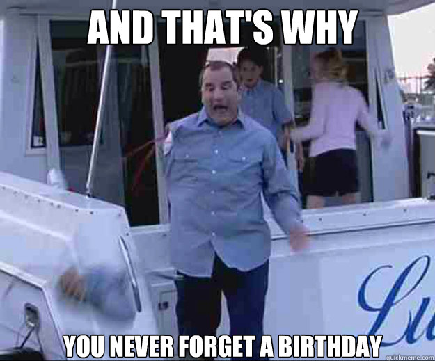 AND THAT'S WHY YOU NEVER FORGET A BIRTHDAY