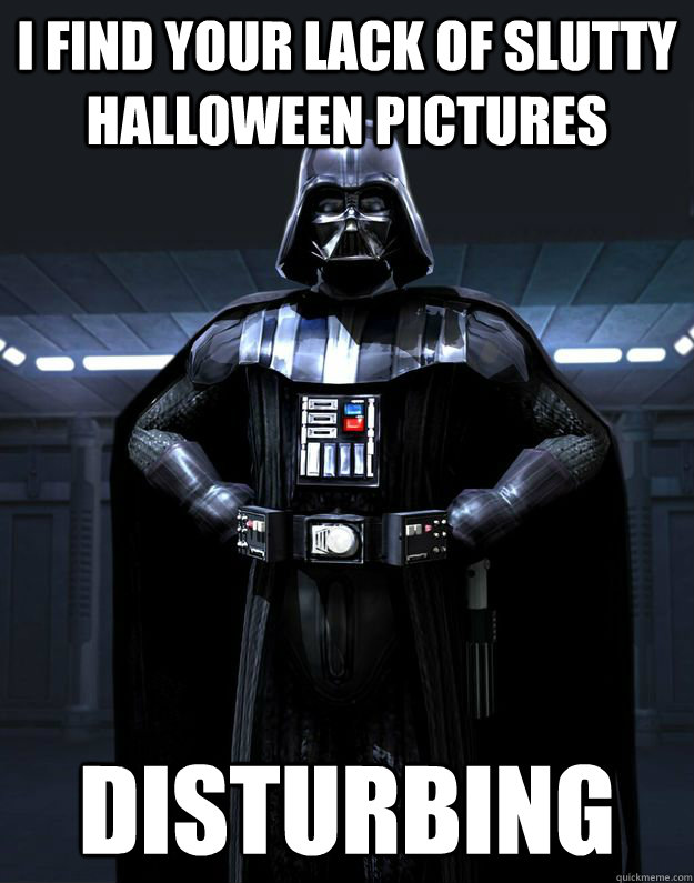 i find your lack of slutty halloween pictures Disturbing