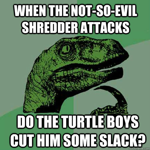 When the not-so-evil Shredder attacks do the turtle boys cut him some slack? - When the not-so-evil Shredder attacks do the turtle boys cut him some slack?  Misc