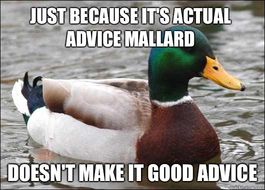 Just because it's actual advice mallard Doesn't make it good advice - Just because it's actual advice mallard Doesn't make it good advice  Actual Advice Mallard