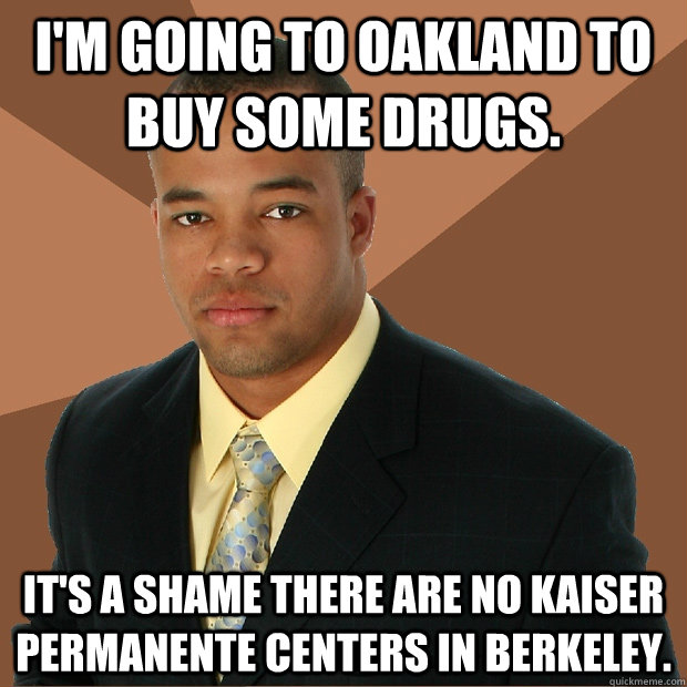 I'm going to oakland to buy some drugs. It's a shame there are no kaiser permanente centers in berkeley. - I'm going to oakland to buy some drugs. It's a shame there are no kaiser permanente centers in berkeley.  Successful Black Man