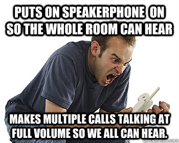 Puts on Speakerphone  on so the Whole Room can hear Makes Multiple Calls Talking at full volume so we all can hear. - Puts on Speakerphone  on so the Whole Room can hear Makes Multiple Calls Talking at full volume so we all can hear.  AngryPhone