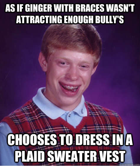 as if ginger with braces wasn't attracting enough bully's chooses to dress in a plaid sweater vest - as if ginger with braces wasn't attracting enough bully's chooses to dress in a plaid sweater vest  Bad Luck Brian