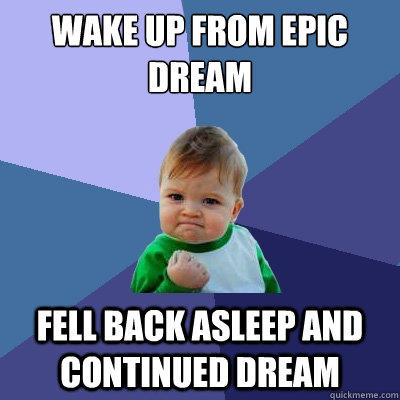 Wake up from epic dream Fell back asleep and continued dream - Wake up from epic dream Fell back asleep and continued dream  Success Kid