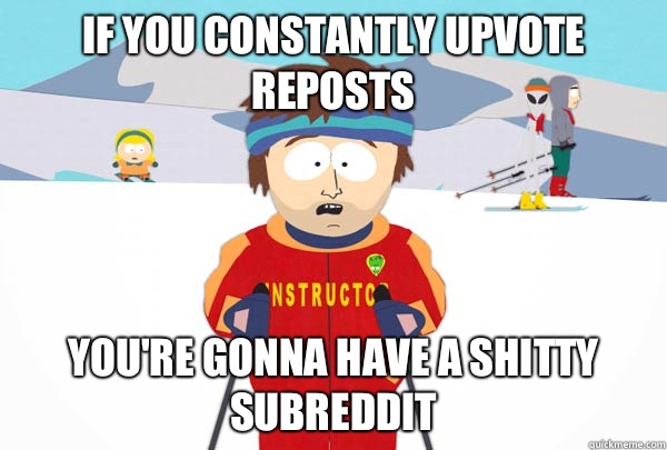 If you constantly upvote reposts You're gonna have a shitty subreddit - If you constantly upvote reposts You're gonna have a shitty subreddit  Super Cool Ski Instructor
