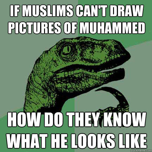 If Muslims can't draw pictures of Muhammed how do they know what he looks like - If Muslims can't draw pictures of Muhammed how do they know what he looks like  Philosoraptor