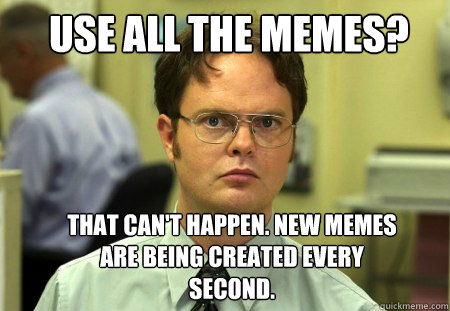 Use all the memes? That can't happen. New memes are being created every second. - Use all the memes? That can't happen. New memes are being created every second.  Schrute